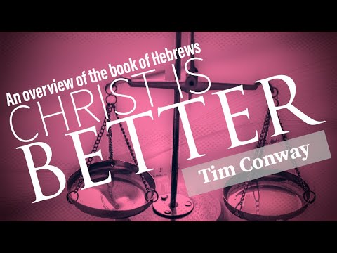 Christ is Better (An Overview of Hebrews) - Tim Conway