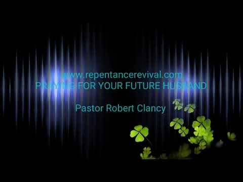 PRAYING FOR YOUR FUTURE GODLY HUSBAND - REV ROBERT CLANCY