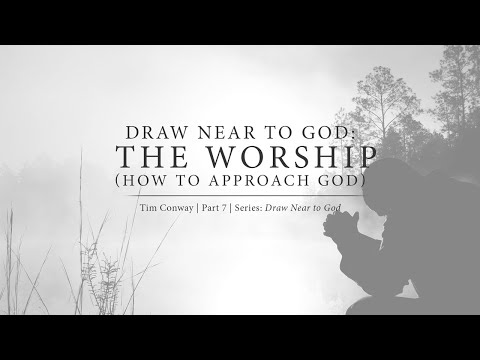 Draw Near to God: The Worship (How to Approach God) - Tim Conway