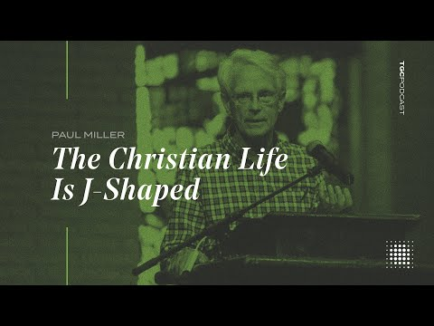 Paul Miller  The Christian Life Is J Shaped - TGC Podcast New
