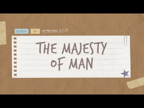 The Book of Ephesians  Session 6: The Majesty Of Man