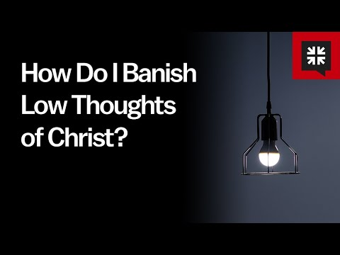 How Do I Banish Low Thoughts of Christ? // Ask Pastor John