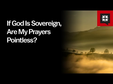 If God Is Sovereign, Are My Prayers Pointless? // Ask Pastor John