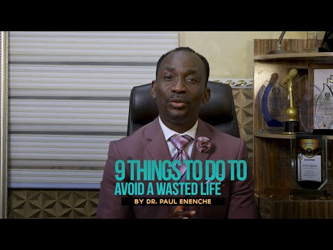 9 THINGS TO DO TO AVOID A WASTED LIFE  DR PAUL ENENCHE