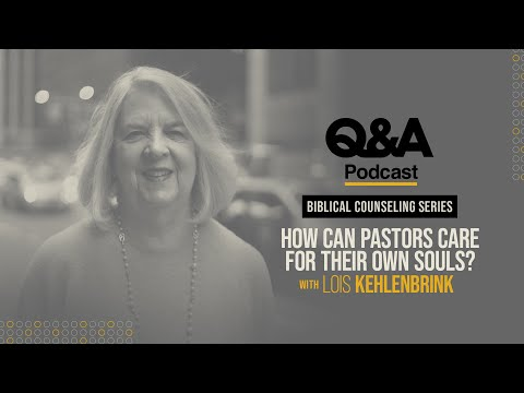 Lois Kehlenbrink  How Can Pastors Care for Their Own Souls?  TGC Q&A