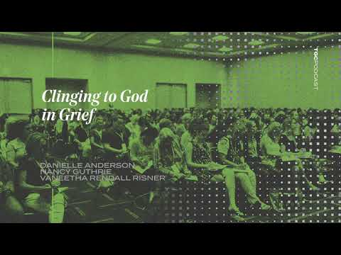 Clinging to God in Grief  Anderson, Guthrie, Risner  TGC Podcast
