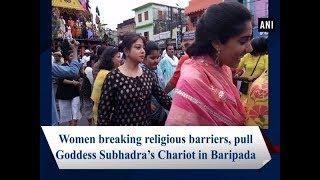 Women breaking religious barriers, pull Goddess Subhadra's Chariot in Baripada