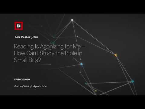 Reading Is Agonizing for Me — How Can I Study the Bible in Small Bits? // Ask Pastor John