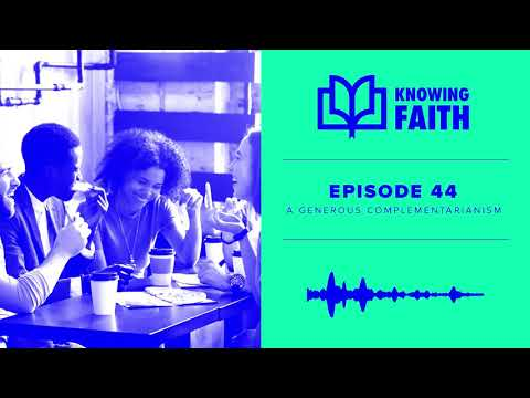 A Generous Complementarianism (Ep. 44)  Knowing Faith Podcast