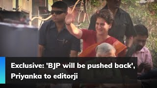 Exclusive: 'BJP will be pushed back', Priyanka to editorji