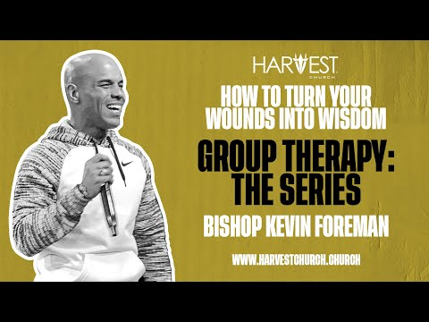 Group Therapy: The Series - How to Turn Your Wounds into Wisdom - Bishop Kevin Foreman