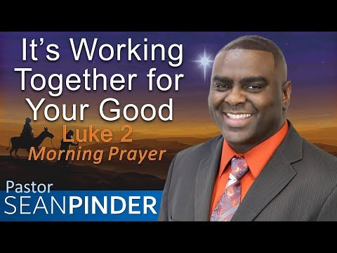 IT'S WORKING TOGETHER FOR YOUR GOOD - LUKE 2 - MORNING PRAYER  PASTOR SEAN PINDER