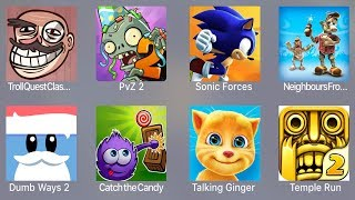 Troll Quest Classic,PVZ 2,Sonic Forces,Neighbour From Hell,Dumb Ways 2,Catch Candy,Talking Ginger