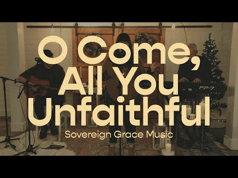O Come, All You Unfaithful  Sovereign Grace Music