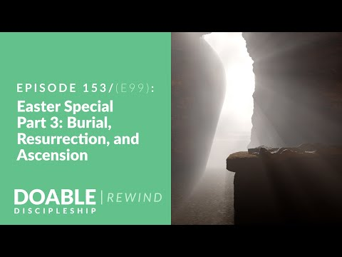 E153 E99: Easter Special, Part 3: Burial, Resurrection and Ascension