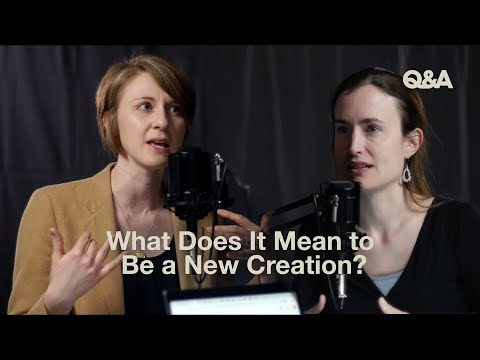 Taylor Turkington and Rebecca McLaughlin  What Does It Mean to Be a New Creation?  TGC Q&A