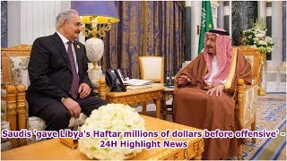 Saudis 'gave Libya's Haftar millions of dollars before offensive' -24H Highlight News