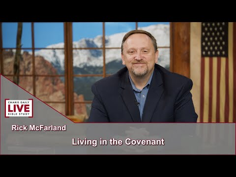Charis Daily Live Bible Study: Living in the Covenant - Rick McFarland - July 21, 2021