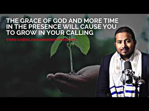 THE GRACE OF GOD AND MORE TIME IN THE PRESENCE WILL CAUSE YOU TO GROW IN YOUR CALLING