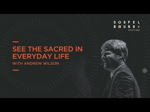 Andrew Wilson  See The Sacred In Everyday Life  Gospel Bound