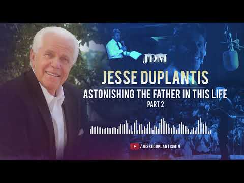 Astonishing the Father in This Life, Part 2  Jesse Duplantis