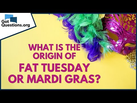 What is the origin of Fat Tuesday / Mardi Gras?  GotQuestions.org