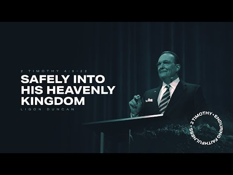 Ligon Duncan  Safely into His Heavenly Kingdom  2 Timothy 4:9-22