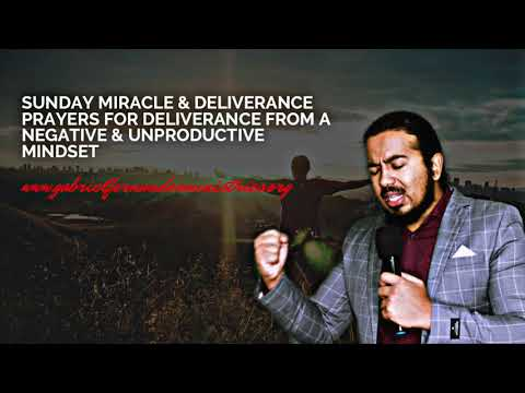 SUNDAY MIRACLE & DELIVERANCE PRAYERS FOR DELIVERANCE FROM A NEGATIVE & UNPRODUCTIVE MINDSET