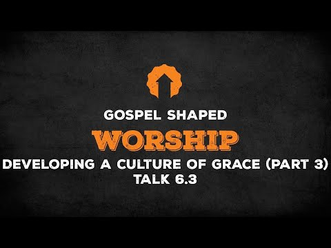 Developing a Culture of Grace (Part 3)  Gospel Shaped Worship  Talk 6.3