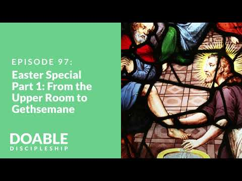 E97 Easter Special Part 1: From the Upper Room to Gethsemane