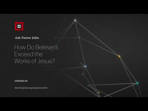 How Do Believers Exceed the Works of Jesus? // Ask Pastor John