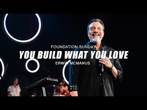 Foundation Sunday: You Build What You Love  Erwin McManus - Mosaic