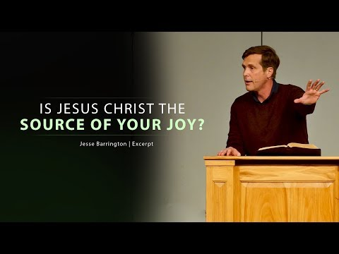 Is Jesus Christ the Source of Your Joy? - Jesse Barrington