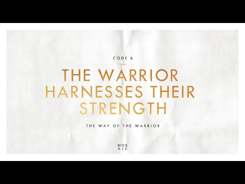 CODE 6: THE WARRIOR HARNESSES THEIR STRENGTH  The Way of the Warrior - Erwin Raphael McManus