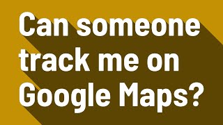 Can someone track me on Google Maps?