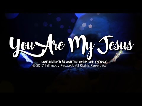 YOU ARE MY JESUS - Dr Paul Enenche