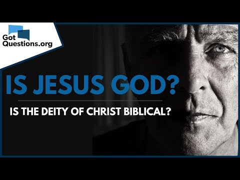 Is the Deity of Christ Biblical? -- Is Jesus God?  GotQuestions.org