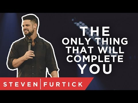 The only thing that will complete you.  Pastor Steven Furtick