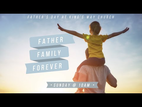 Father. Family. Forever. Fathers Day at Kings Way  Sunday @ 10AM (ON-SITE & Online)