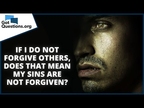 If I do not forgive others, does that mean my sins are not forgiven?    GotQuestions.org