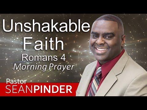 UNSHAKEABLE FAITH - ROMANS 4 - MORNING PRAYER  PASTOR SEAN PINDER