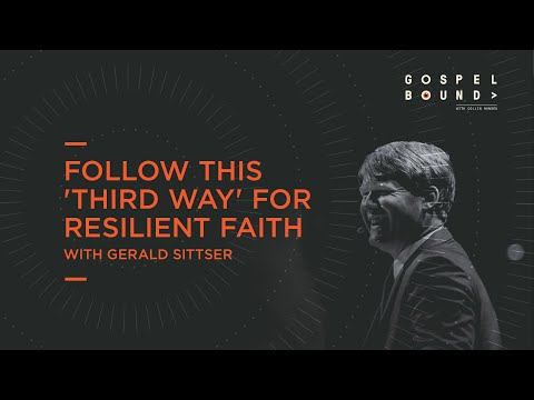 Follow This 'Third Way' for Resilient Faith  Gerald Sittser  Gospelbound