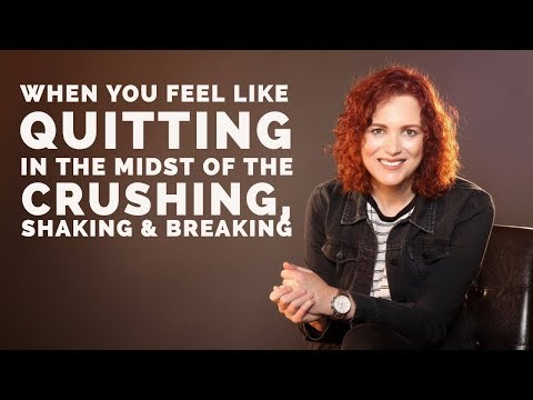 When You Feel Like Quitting in the Midst of the Crushing, Shaking & Breaking