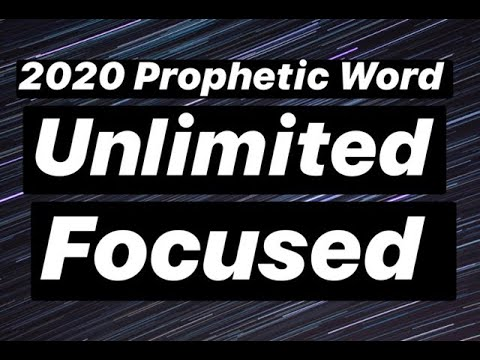 2020 Prophetic Word: Unlimited & Focused
