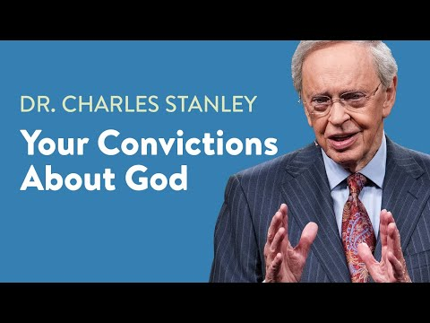 Your Convictions About God  Dr. Charles Stanley