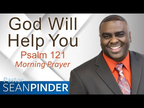GOD WILL HELP YOU - PSALMS 121 - MORNING PRAYER  PASTOR SEAN PINDER