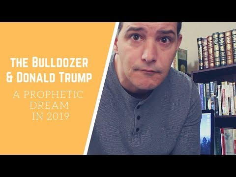 The Bulldozer & Donald Trump (2019 Prophetic Dream)