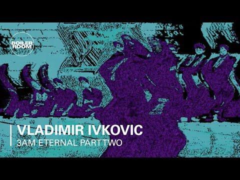 3AM Eternal Part Two: Vladimir Ivkovic | Boiler Room - UCGBpxWJr9FNOcFYA5GkKrMg