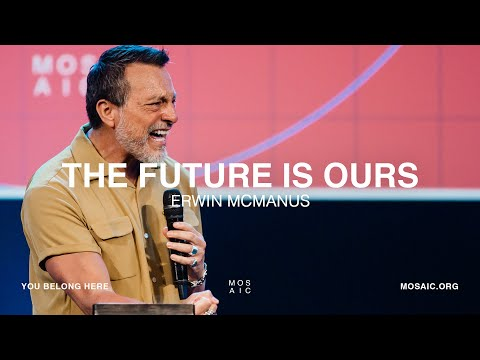 The Future is Ours  Erwin McManus - Mosaic