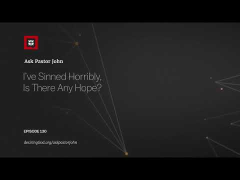 Ive Sinned Horribly, Is There Any Hope? // Ask Pastor John